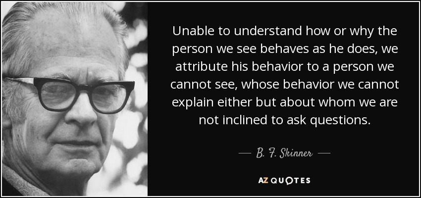 Unable to understand how or why the person we see behaves as he does, we attribute his behavior to a person we cannot see, whose behavior we cannot explain either but about whom we are not inclined to ask questions. - B. F. Skinner