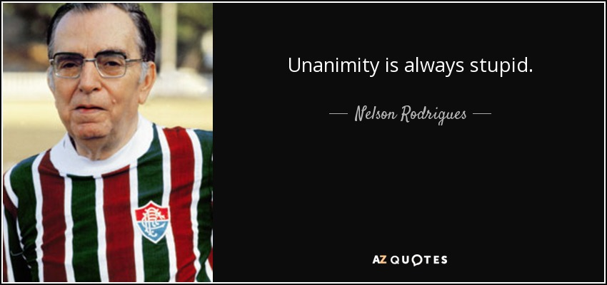 Unanimity is always stupid. - Nelson Rodrigues
