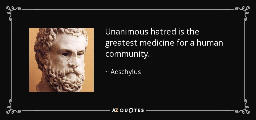 Unanimous hatred is the greatest medicine for a human community. - Aeschylus