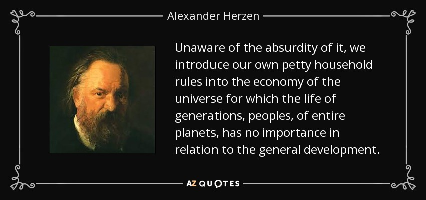 Unaware of the absurdity of it, we introduce our own petty household rules into the economy of the universe for which the life of generations, peoples, of entire planets, has no importance in relation to the general development. - Alexander Herzen