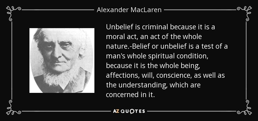 Unbelief is criminal because it is a moral act, an act of the whole nature.-Belief or unbelief is a test of a man's whole spiritual condition, because it is the whole being, affections, will, conscience, as well as the understanding, which are concerned in it. - Alexander MacLaren