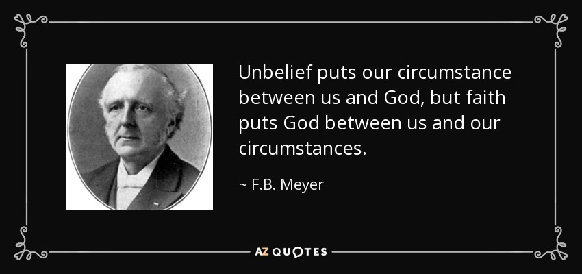 F.B. Meyer quote: Unbelief puts our circumstance between us and God, but  faith...