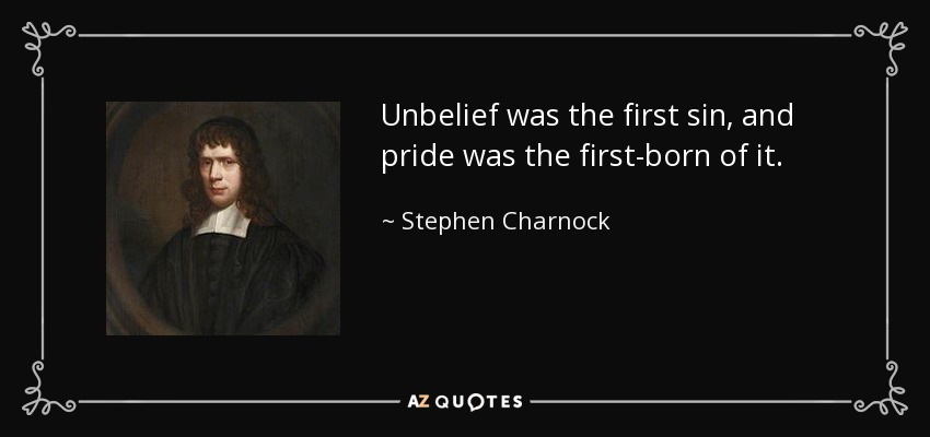 Unbelief was the first sin, and pride was the first-born of it. - Stephen Charnock