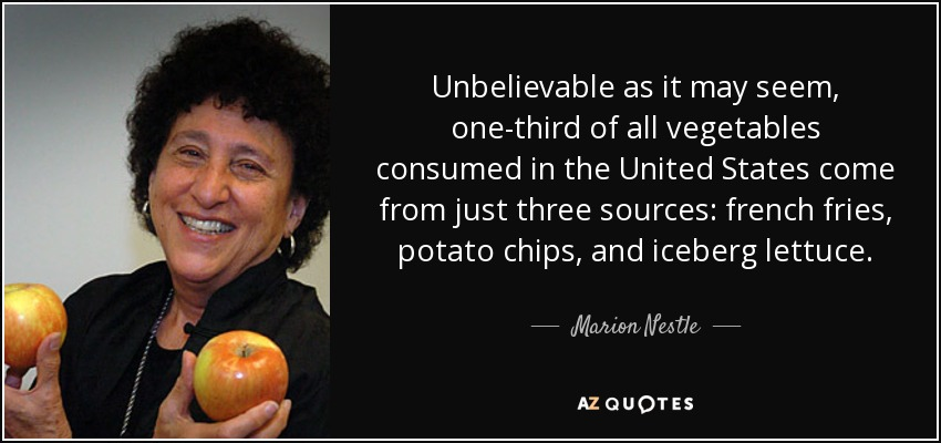 Unbelievable as it may seem, one-third of all vegetables consumed in the United States come from just three sources: french fries, potato chips, and iceberg lettuce. - Marion Nestle