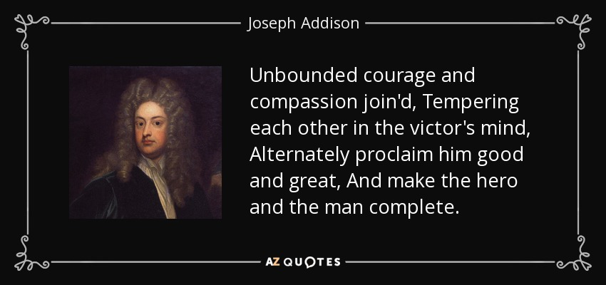 Unbounded courage and compassion join'd, Tempering each other in the victor's mind, Alternately proclaim him good and great, And make the hero and the man complete. - Joseph Addison