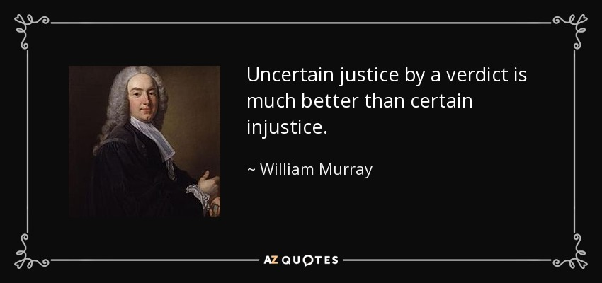 Uncertain justice by a verdict is much better than certain injustice. - William Murray, 1st Earl of Mansfield
