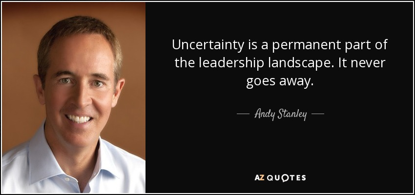 Uncertainty is a permanent part of the leadership landscape. It never goes away. - Andy Stanley