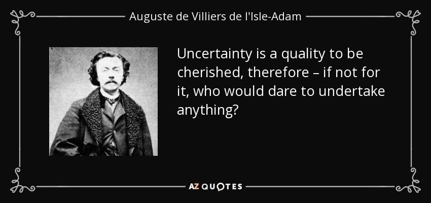 Uncertainty is a quality to be cherished, therefore – if not for it, who would dare to undertake anything? - Auguste de Villiers de l'Isle-Adam