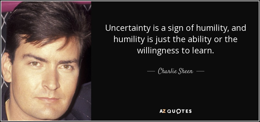 Uncertainty is a sign of humility, and humility is just the ability or the willingness to learn. - Charlie Sheen