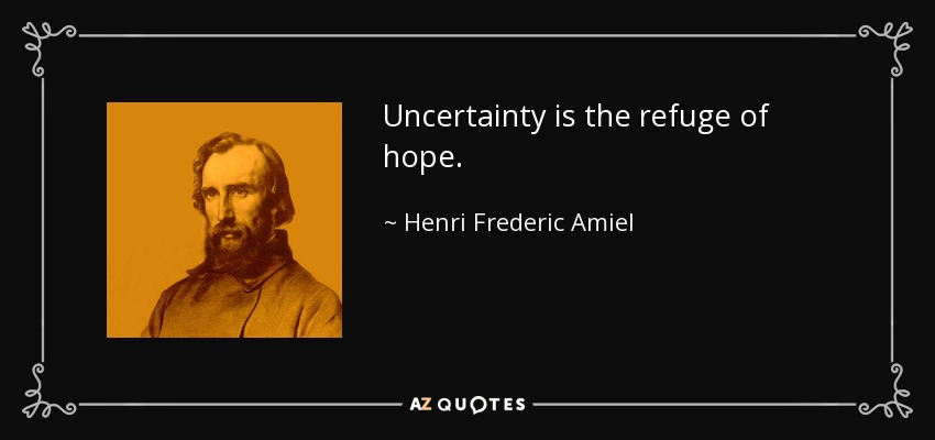 Uncertainty is the refuge of hope. - Henri Frederic Amiel