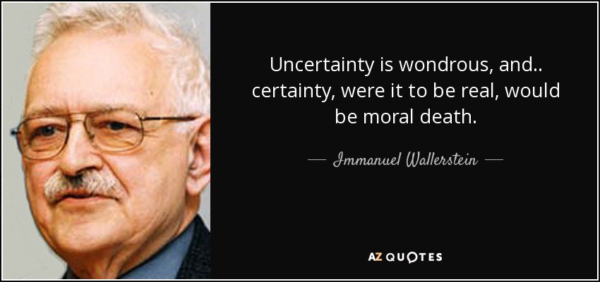 Uncertainty is wondrous, and.. certainty, were it to be real, would be moral death. - Immanuel Wallerstein
