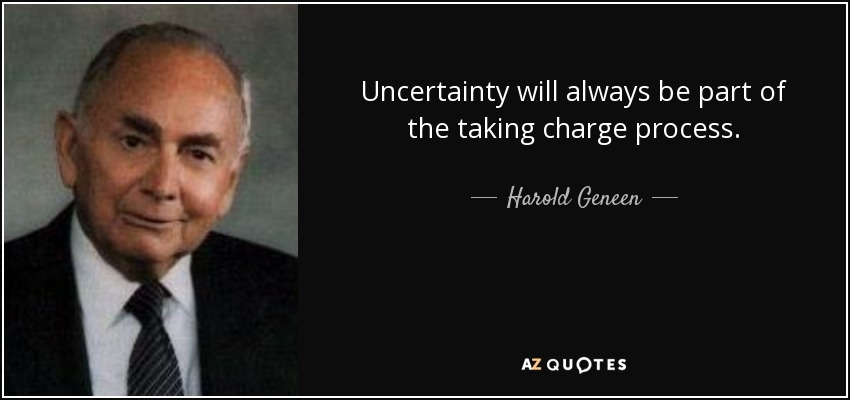 Uncertainty will always be part of the taking charge process. - Harold Geneen