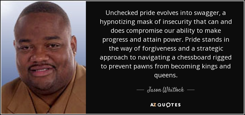Unchecked pride evolves into swagger, a hypnotizing mask of insecurity that can and does compromise our ability to make progress and attain power. Pride stands in the way of forgiveness and a strategic approach to navigating a chessboard rigged to prevent pawns from becoming kings and queens. - Jason Whitlock
