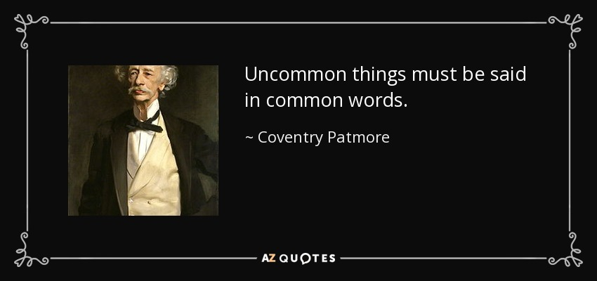 Uncommon things must be said in common words. - Coventry Patmore