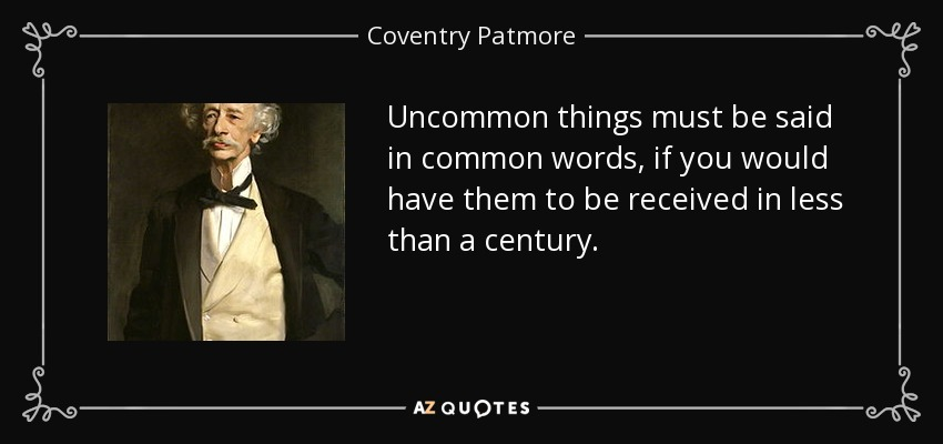 Uncommon things must be said in common words, if you would have them to be received in less than a century. - Coventry Patmore