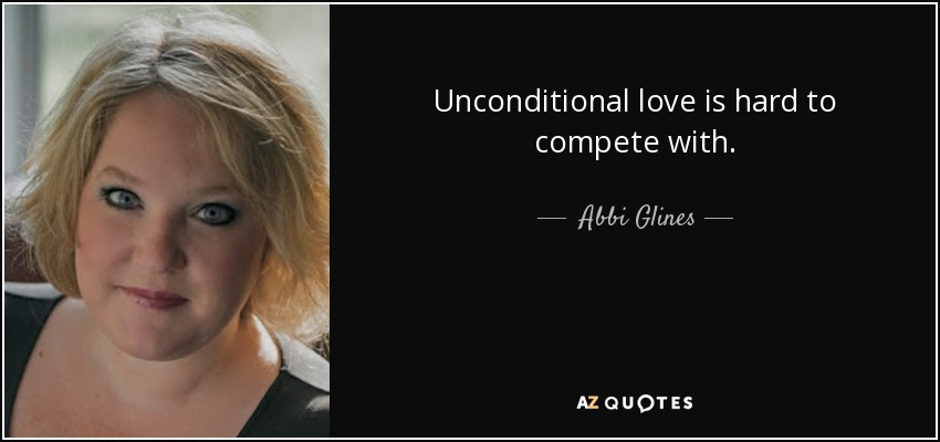Unconditional love is hard to compete with. - Abbi Glines