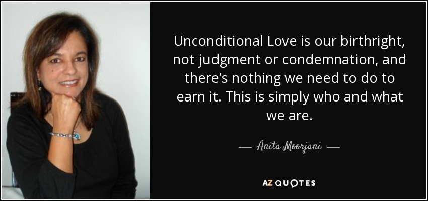 Unconditional Love is our birthright, not judgment or condemnation, and there's nothing we need to do to earn it. This is simply who and what we are. - Anita Moorjani