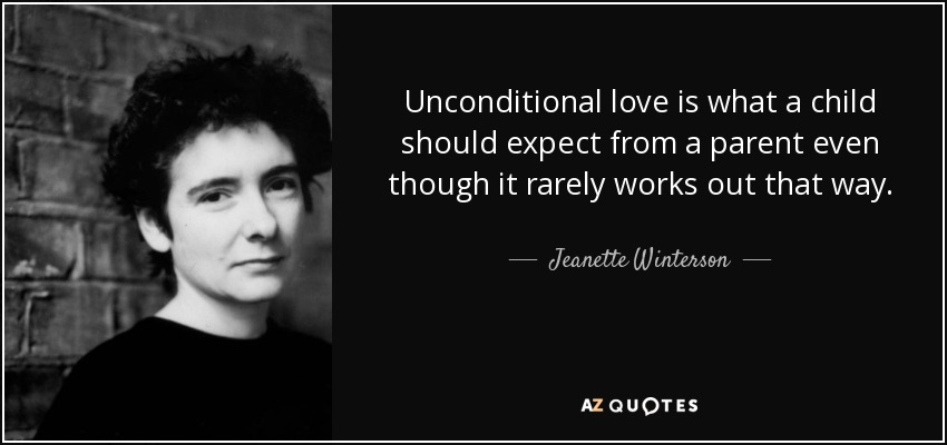 Unconditional love is what a child should expect from a parent even though it rarely works out that way. - Jeanette Winterson