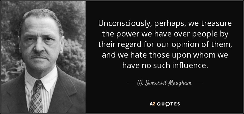 Unconsciously, perhaps, we treasure the power we have over people by their regard for our opinion of them, and we hate those upon whom we have no such influence. - W. Somerset Maugham