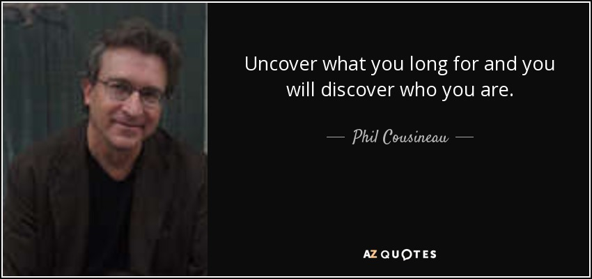 Uncover what you long for and you will discover who you are. - Phil Cousineau