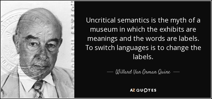 Uncritical semantics is the myth of a museum in which the exhibits are meanings and the words are labels. To switch languages is to change the labels. - Willard Van Orman Quine
