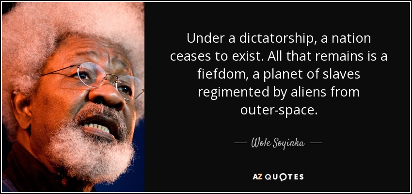 Under a dictatorship, a nation ceases to exist. All that remains is a fiefdom, a planet of slaves regimented by aliens from outer-space. - Wole Soyinka