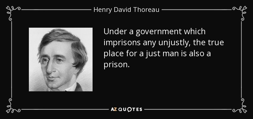 Under a government which imprisons any unjustly, the true place for a just man is also a prison. - Henry David Thoreau