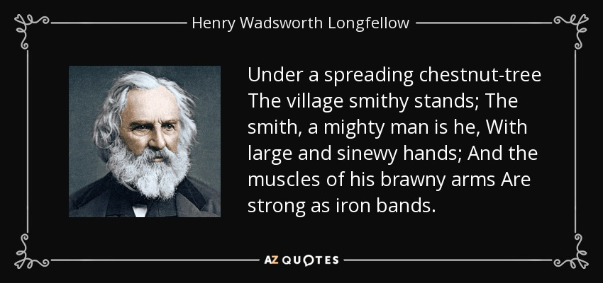 Under a spreading chestnut-tree The village smithy stands; The smith, a mighty man is he, With large and sinewy hands; And the muscles of his brawny arms Are strong as iron bands. - Henry Wadsworth Longfellow