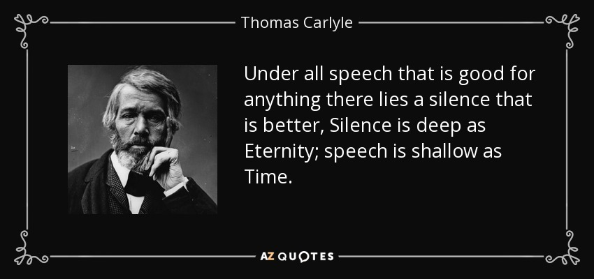 Under all speech that is good for anything there lies a silence that is better, Silence is deep as Eternity; speech is shallow as Time. - Thomas Carlyle