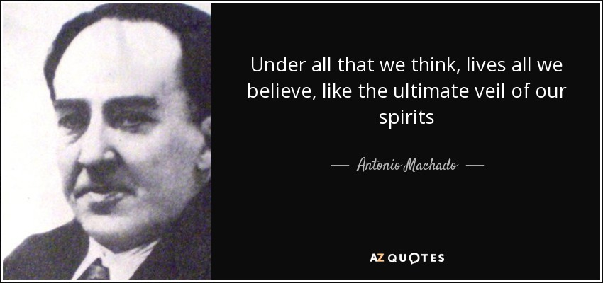 Under all that we think, lives all we believe, like the ultimate veil of our spirits - Antonio Machado