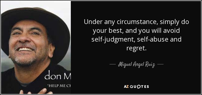 Under any circumstance, simply do your best, and you will avoid self-judgment, self-abuse and regret. - Miguel Angel Ruiz