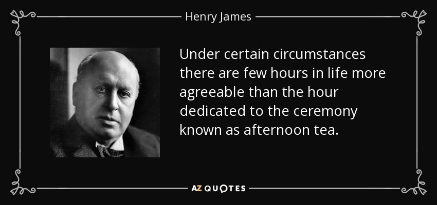 Under certain circumstances there are few hours in life more agreeable than the hour dedicated to the ceremony known as afternoon tea. - Henry James