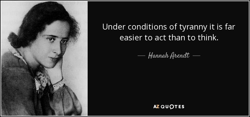 Under conditions of tyranny it is far easier to act than to think. - Hannah Arendt