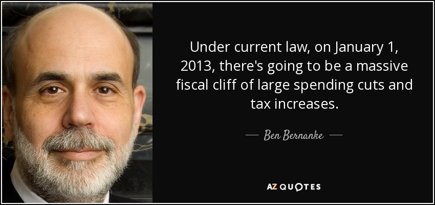 Under current law, on January 1, 2013, there's going to be a massive fiscal cliff of large spending cuts and tax increases. - Ben Bernanke