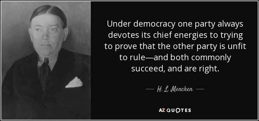 Under democracy one party always devotes its chief energies to trying to prove that the other party is unfit to rule—and both commonly succeed, and are right. - H. L. Mencken
