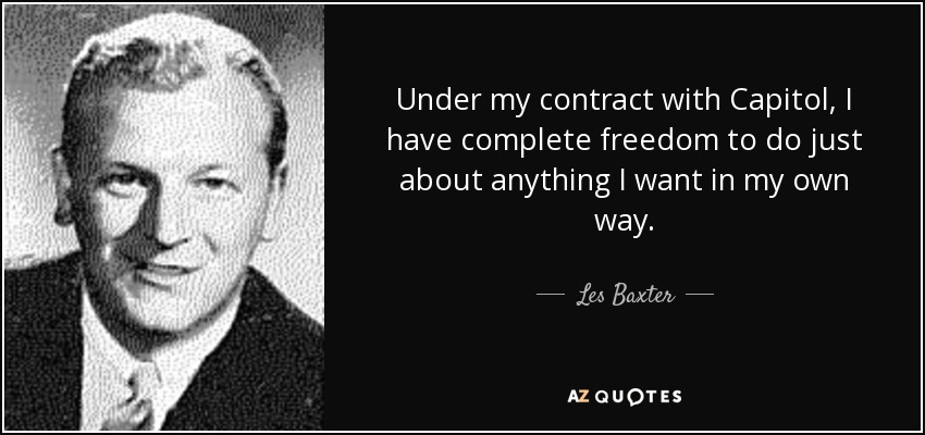 Under my contract with Capitol, I have complete freedom to do just about anything I want in my own way. - Les Baxter