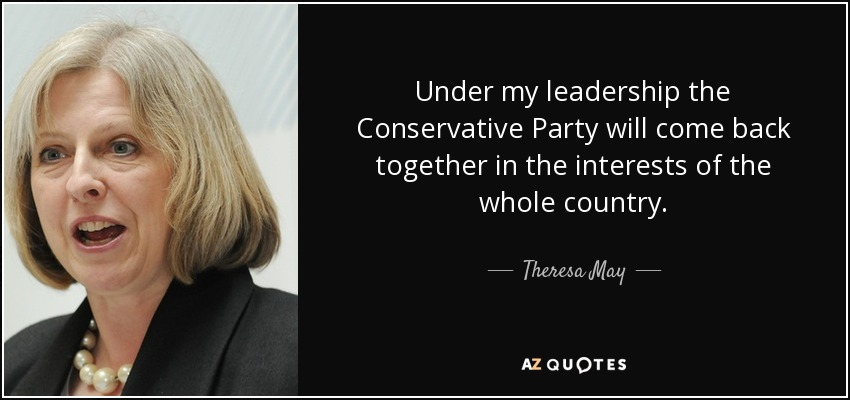 Under my leadership the Conservative Party will come back together in the interests of the whole country. - Theresa May