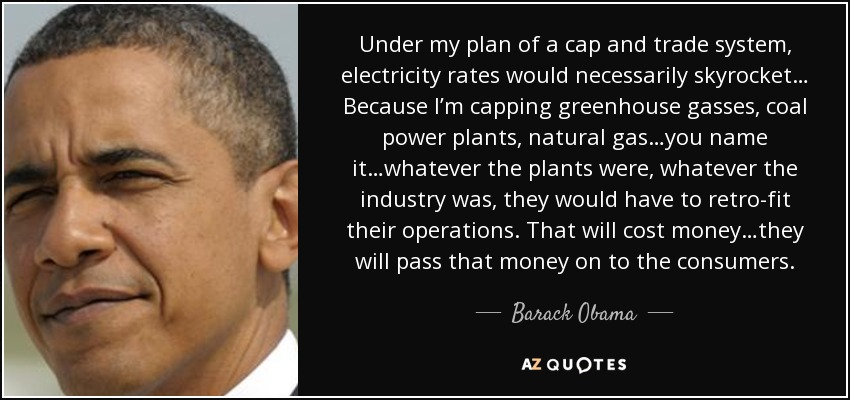 Under my plan of a cap and trade system, electricity rates would necessarily skyrocket… Because I'm capping greenhouse gasses, coal power plants, natural gas…you name it…whatever the plants were, whatever the industry was, they would have to retro-fit their operations. That will cost money…they will pass that money on to the consumers. - Barack Obama