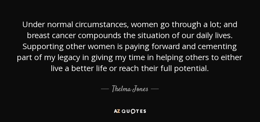 Under normal circumstances, women go through a lot; and breast cancer compounds the situation of our daily lives. Supporting other women is paying forward and cementing part of my legacy in giving my time in helping others to either live a better life or reach their full potential. - Thelma Jones