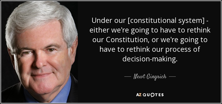 Under our [constitutional system] - either we're going to have to rethink our Constitution, or we're going to have to rethink our process of decision-making. - Newt Gingrich