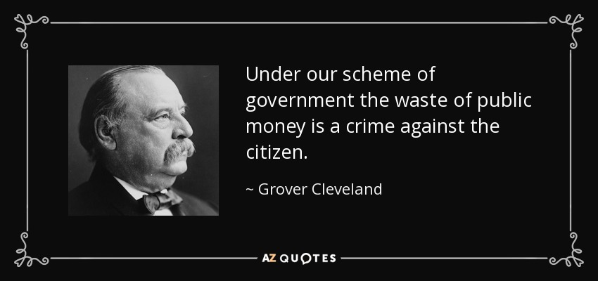 Under our scheme of government the waste of public money is a crime against the citizen. - Grover Cleveland