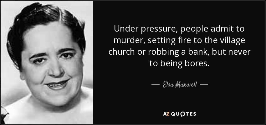 Under pressure, people admit to murder, setting fire to the village church or robbing a bank, but never to being bores. - Elsa Maxwell