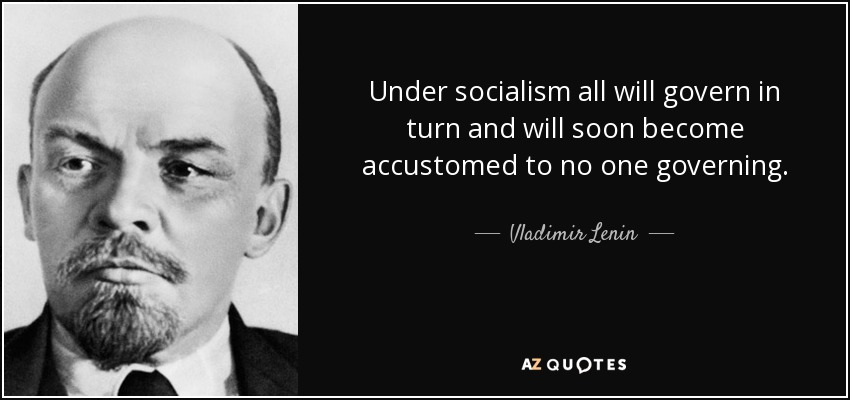 Under socialism all will govern in turn and will soon become accustomed to no one governing. - Vladimir Lenin