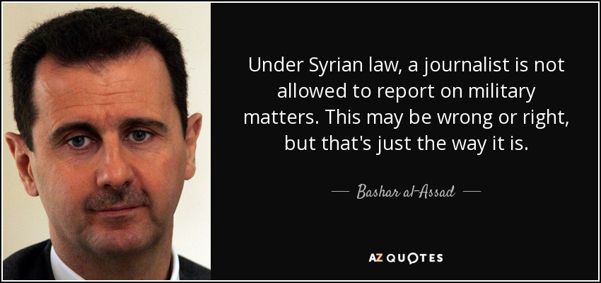 Under Syrian law, a journalist is not allowed to report on military matters. This may be wrong or right, but that's just the way it is. - Bashar al-Assad