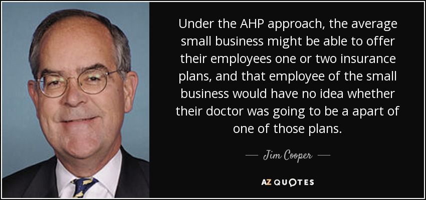 Under the AHP approach, the average small business might be able to offer their employees one or two insurance plans, and that employee of the small business would have no idea whether their doctor was going to be a apart of one of those plans. - Jim Cooper
