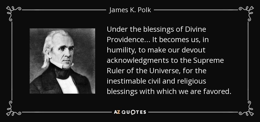Under the blessings of Divine Providence... It becomes us, in humility, to make our devout acknowledgments to the Supreme Ruler of the Universe, for the inestimable civil and religious blessings with which we are favored. - James K. Polk