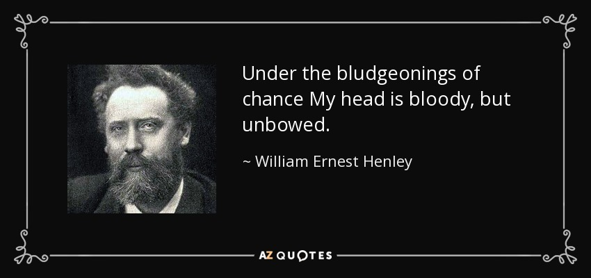 Under the bludgeonings of chance My head is bloody, but unbowed. - William Ernest Henley