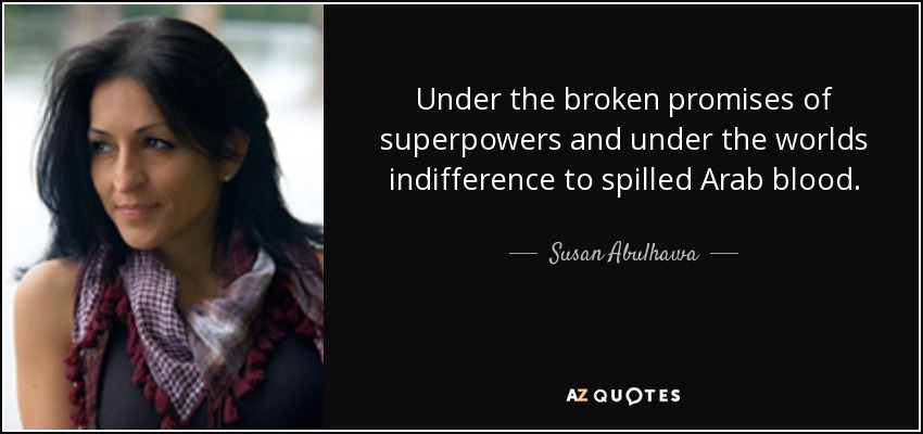 Under the broken promises of superpowers and under the worlds indifference to spilled Arab blood. - Susan Abulhawa