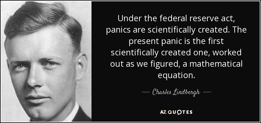 Under the federal reserve act, panics are scientifically created. The present panic is the first scientifically created one, worked out as we figured, a mathematical equation. - Charles Lindbergh