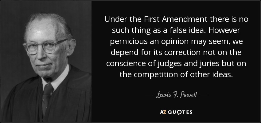 Under the First Amendment there is no such thing as a false idea. However pernicious an opinion may seem, we depend for its correction not on the conscience of judges and juries but on the competition of other ideas. - Lewis F. Powell, Jr.
